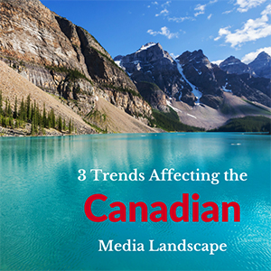 3 trends affecting the Canadian Media Landscape